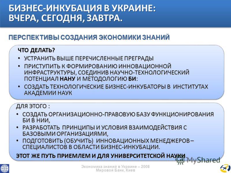 Экономика знаний в Украине – 2008 Мировой Банк, Киев ЧТО ДЕЛАТЬ? УСТРАНИТЬ ВЫШЕ ПЕРЕЧИСЛЕННЫЕ ПРЕГРАДЫ УСТРАНИТЬ ВЫШЕ ПЕРЕЧИСЛЕННЫЕ ПРЕГРАДЫ ПРИСТУПИТЬ К ФОРМИРОВАНИЮ ИННОВАЦИОННОЙ ИНФРАСТРУКТУРЫ, СОЕДИНИВ НАУЧНО-ТЕХНОЛОГИЧЕСКИЙ ПОТЕНЦИАЛ НАНУ И МЕТО