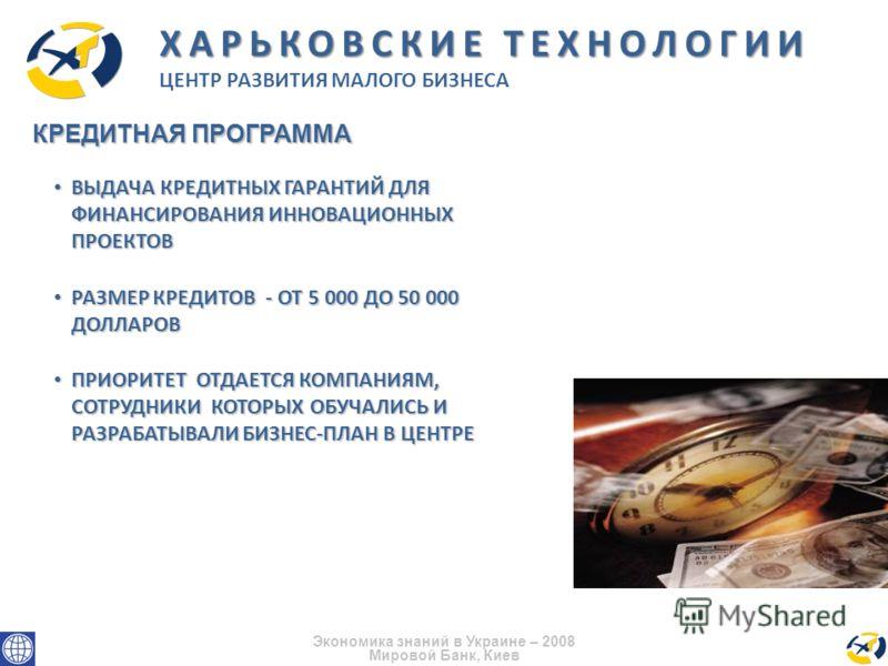 Экономика знаний в Украине – 2008 Мировой Банк, Киев КРЕДИТНАЯ ПРОГРАММА ХАРЬКОВСКИЕ ТЕХНОЛОГИИ ЦЕНТР РАЗВИТИЯ МАЛОГО БИЗНЕСА ВЫДАЧА КРЕДИТНЫХ ГАРАНТИЙ ДЛЯ ФИНАНСИРОВАНИЯ ИННОВАЦИОННЫХ ПРОЕКТОВ ВЫДАЧА КРЕДИТНЫХ ГАРАНТИЙ ДЛЯ ФИНАНСИРОВАНИЯ ИННОВАЦИОНН