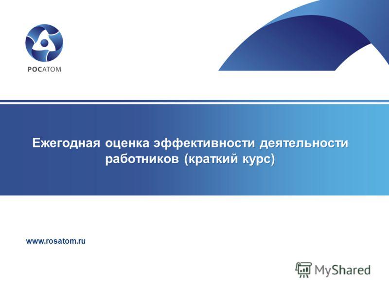 www.rosatom.ru Ежегодная оценка эффективности деятельности работников (краткий курс)