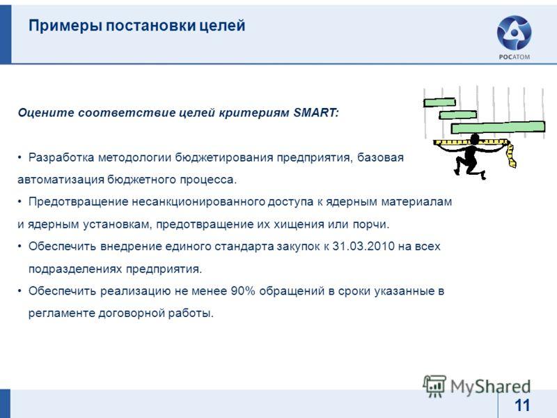 Примеры постановки целей Оцените соответствие целей критериям SMART: Разработка методологии бюджетирования предприятия, базовая автоматизация бюджетного процесса. Предотвращение несанкционированного доступа к ядерным материалам и ядерным установкам,
