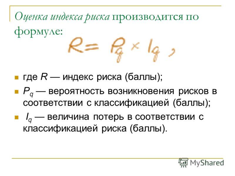 Оценка индекса риска производится по формуле: где R индекс риска (баллы); P q вероятность возникновения рисков в соответствии с классификацией (баллы); I q величина потерь в соответствии с классификацией риска (баллы).