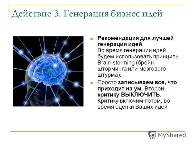 Действие 3. Генерация бизнес идей Рекомендация для лучшей генерации идей. Во время генерации идей будем использовать принципы Brain-storming (брейн- шторминга или мозгового штурма). Просто записываем все, что приходит на ум. Второй – критику ВЫКЛЮЧИТ
