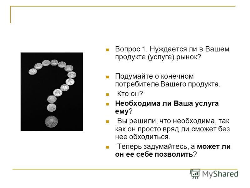 Вопрос 1. Нуждается ли в Вашем продукте (услуге) рынок? Подумайте о конечном потребителе Вашего продукта. Кто он? Необходима ли Ваша услуга ему? Вы решили, что необходима, так как он просто вряд ли сможет без нее обходиться. Теперь задумайтесь, а мож