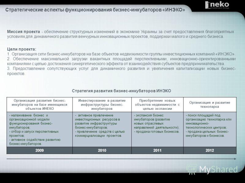 Миссия проекта - обеспечение структурных изменений в экономике Украины за счет предоставления благоприятных условиях для динамичного развития венчурных инновационных проектов, поддержки малого и среднего бизнеса. Цели проекта: 1. Организация сети биз
