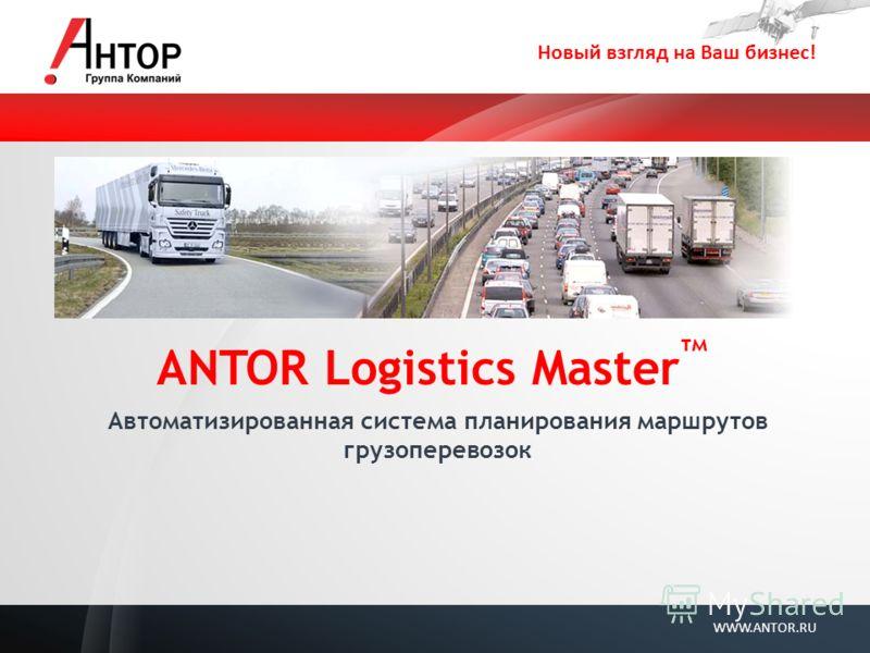 Новый взгляд на Ваш бизнес! WWW.ANTOR.RU ANTOR Logistics Master тм Автоматизированная система планирования маршрутов грузоперевозок