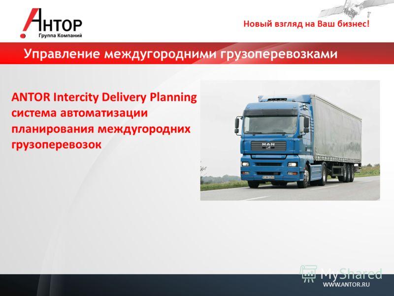 Новый взгляд на Ваш бизнес! WWW.ANTOR.RU Управление междугородними грузоперевозками ANTOR Intercity Delivery Planning система автоматизации планирования междугородних грузоперевозок
