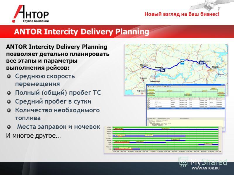 Новый взгляд на Ваш бизнес! WWW.ANTOR.RU ANTOR Intercity Delivery Planning ANTOR Intercity Delivery Planning позволяет детально планировать все этапы и параметры выполнения рейсов: Среднюю скорость перемещения Полный (общий) пробег ТС Средний пробег