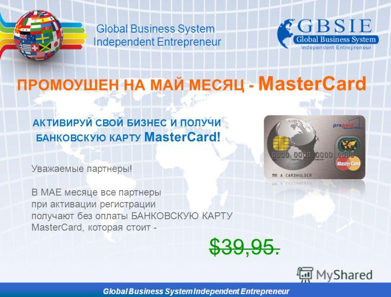 ПРОМОУШЕН НА МАЙ МЕСЯЦ - MasterCard АКТИВИРУЙ СВОЙ БИЗНЕС И ПОЛУЧИ БАНКОВСКУЮ КАРТУ MasterCard! Уважаемые партнеры! В МАЕ месяце все партнеры при активации регистрации получают без оплаты БАНКОВСКУЮ КАРТУ MasterCard, которая стоит - $39,95. Global Bu