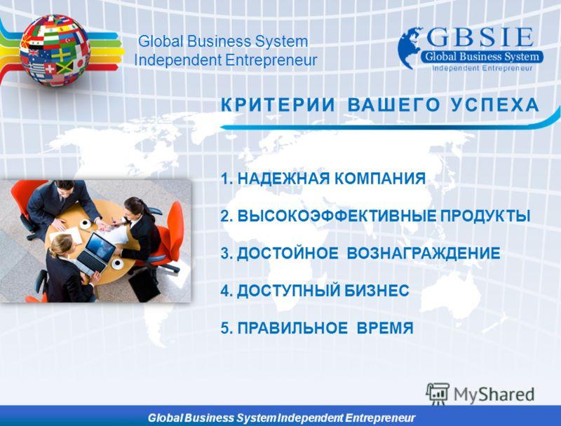 1. НАДЕЖНАЯ КОМПАНИЯ 2. ВЫСОКОЭФФЕКТИВНЫЕ ПРОДУКТЫ 3. ДОСТОЙНОЕ ВОЗНАГРАЖДЕНИЕ 4. ДОСТУПНЫЙ БИЗНЕС 5. ПРАВИЛЬНОЕ ВРЕМЯ КРИТЕРИИ ВАШЕГО УСПЕХА Global Business System Independent Entrepreneur