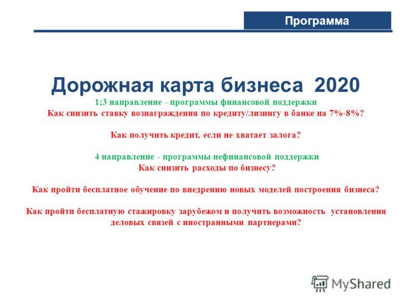 Дорожная карта бизнеса 2020 1;3 направление - программы финансовой поддержки Как снизить cтавку вознаграждения по кредиту/лизингу в банке на 7%-8%? Как получить кредит, если не хватает залога? 4 направление - программы нефинансовой поддержки Как сниз