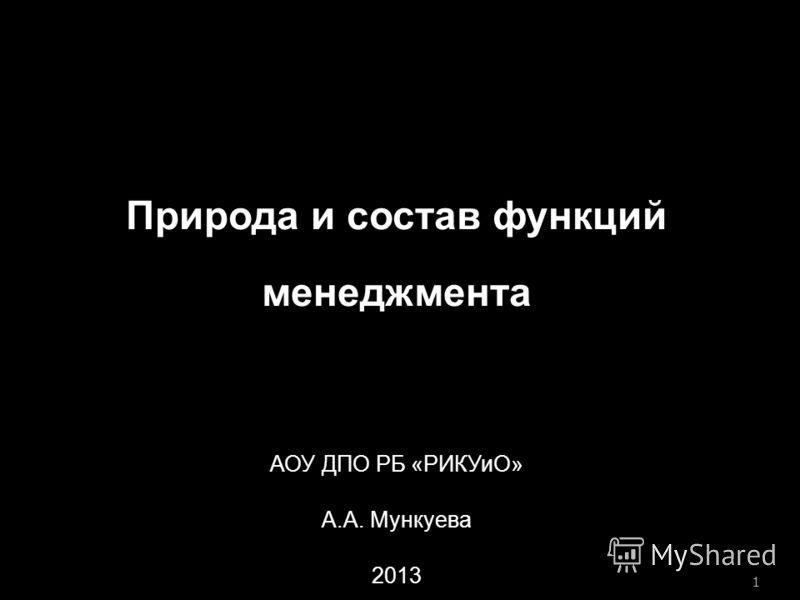 1 Природа и состав функций менеджмента АОУ ДПО РБ «РИКУиО» А.А. Мункуева 2013