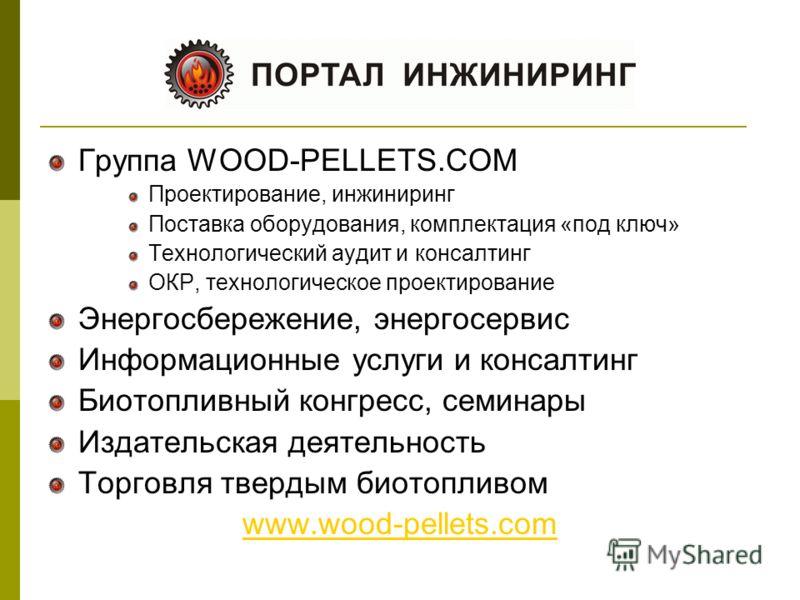 Группа WOOD-PELLETS.COM Проектирование, инжиниринг Поставка оборудования, комплектация «под ключ» Технологический аудит и консалтинг ОКР, технологическое проектирование Энергосбережение, энергосервис Информационные услуги и консалтинг Биотопливный ко