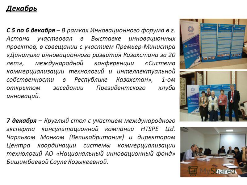 Декабрь С 5 по 6 декабря – В рамках Инновационного форума в г. Астана участвовал в Выставке инновационных проектов, в совещании с участием Премьер-Министра «Динамика инновационного развития Казахстана за 20 лет», международной конференции «Система ко
