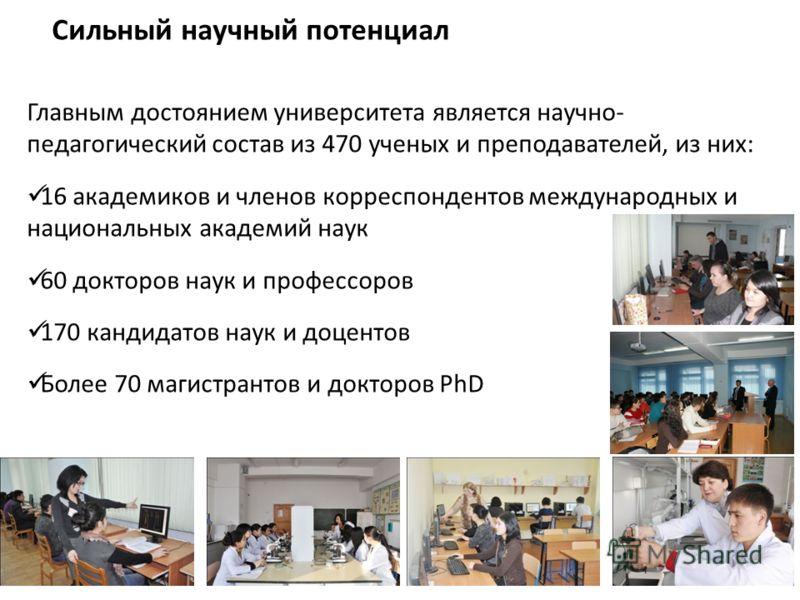 Сильный научный потенциал Главным достоянием университета является научно- педагогический состав из 470 ученых и преподавателей, из них: 16 академиков и членов корреспондентов международных и национальных академий наук 60 докторов наук и профессоров