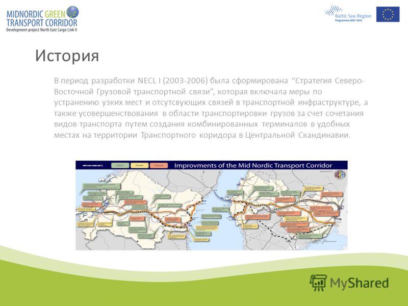 История В период разработки NECL I (2003-2006) была сформирована Стратегия Северо- Восточной Грузовой транспортной связи, которая включала меры по устранению узких мест и отсутсвующих связей в транспортной инфраструктуре, а также усовершенствования в
