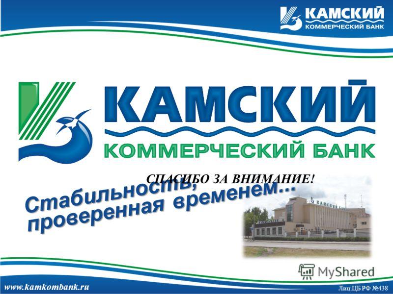 www.kamkombank.ru Лиц.ЦБ РФ 438 Стабильность, проверенная временем... СПАСИБО ЗА ВНИМАНИЕ!