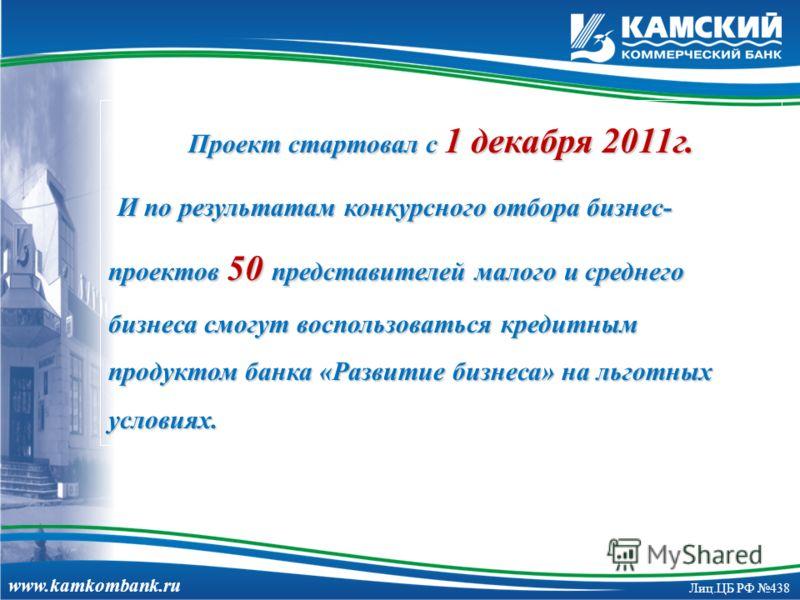 www.kamkombank.ru Лиц.ЦБ РФ 438 Проект стартовал с 1 декабря 2011г. И по результатам конкурсного отбора бизнес- проектов 50 представителей малого и среднего бизнеса смогут воспользоваться кредитным продуктом банка «Развитие бизнеса» на льготных услов