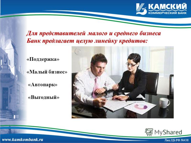 www.kamkombank.ru Лиц.ЦБ РФ 438 Для представителей малого и среднего бизнеса Банк предлагает целую линейку кредитов: «Поддержка» «Малый бизнес» «Автопарк» «Выгодный»