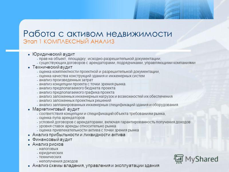 Работа с активом недвижимости Этап 1 КОМПЛЕКСНЫЙ АНАЛИЗ Юридический аудит прав на объект, площадку; исходно-разрешительной документации; существующих договоров с арендаторами, подрядчиками, управляющими компаниями Технический аудит оценка комплектнос