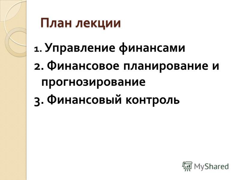 План лекции 1. Управление финансами 2. Финансовое планирование и прогнозирование 3. Финансовый контроль