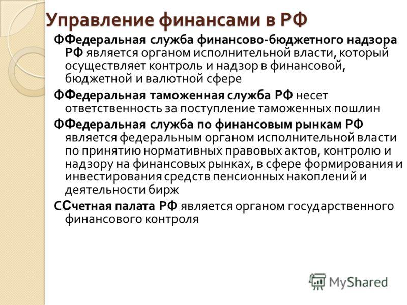 Управление финансами в РФ Ф Ф едеральная служба финансово - бюджетного надзора РФ является органом исполнительной власти, который осуществляет контроль и надзор в финансовой, бюджетной и валютной сфере Ф Ф едеральная таможенная служба РФ несет ответс