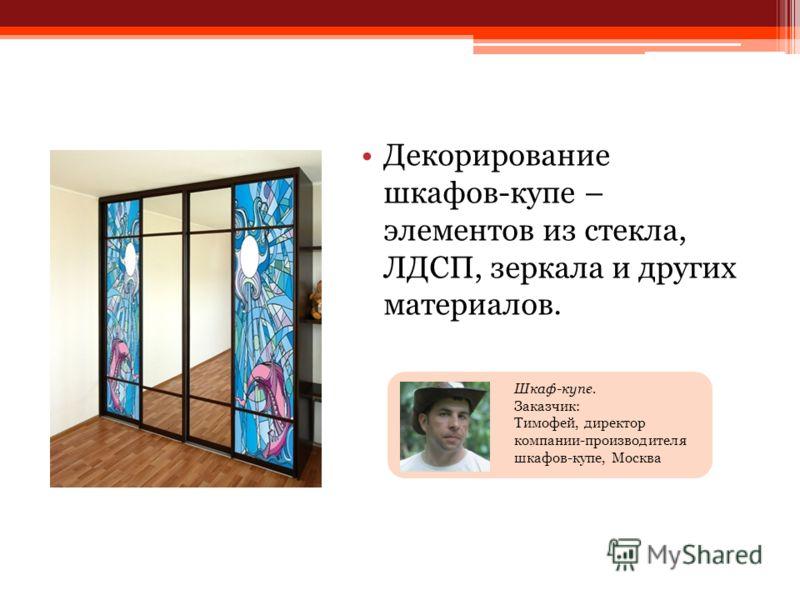 Декорирование шкафов-купе – элементов из стекла, ЛДСП, зеркала и других материалов. Шкаф-купе. Заказчик: Тимофей, директор компании-производителя шкафов-купе, Москва