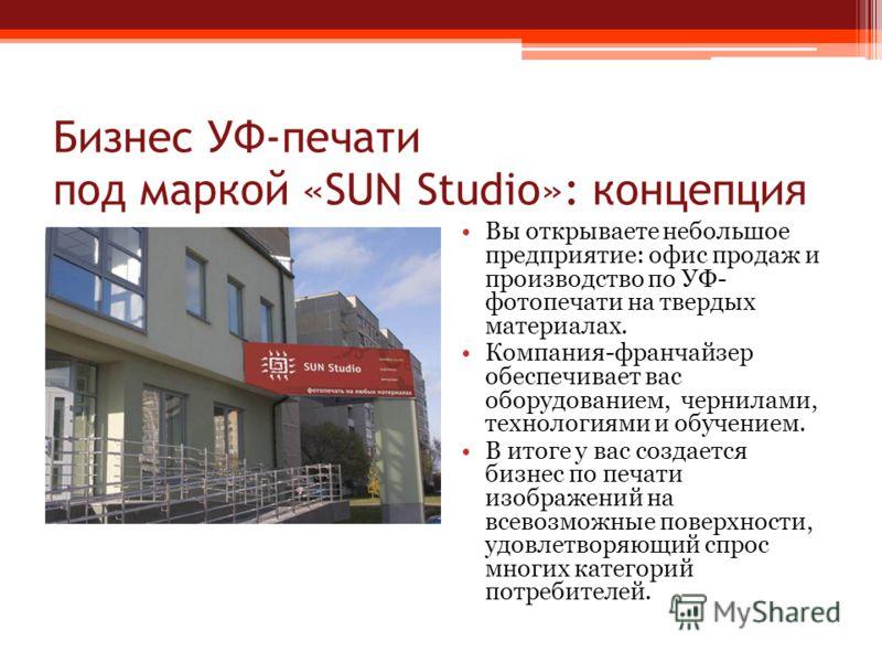 Бизнес УФ-печати под маркой «SUN Studio»: концепция Вы открываете небольшое предприятие: офис продаж и производство по УФ- фотопечати на твердых материалах. Компания-франчайзер обеспечивает вас оборудованием, чернилами, технологиями и обучением. В ит