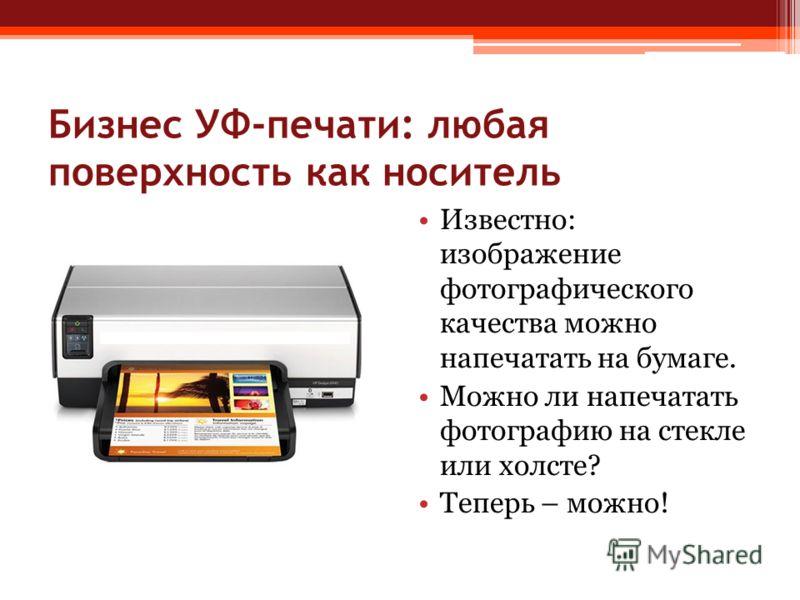 Бизнес УФ-печати: любая поверхность как носитель Известно: изображение фотографического качества можно напечатать на бумаге. Можно ли напечатать фотографию на стекле или холсте? Теперь – можно!