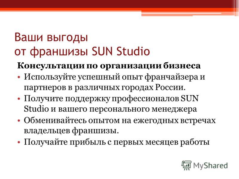 Ваши выгоды от франшизы SUN Studio Консультации по организации бизнеса Используйте успешный опыт франчайзера и партнеров в различных городах России. Получите поддержку профессионалов SUN Studio и вашего персонального менеджера Обменивайтесь опытом на