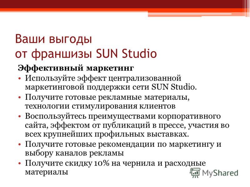 Ваши выгоды от франшизы SUN Studio Эффективный маркетинг Используйте эффект централизованной маркетинговой поддержки сети SUN Studio. Получите готовые рекламные материалы, технологии стимулирования клиентов Воспользуйтесь преимуществами корпоративног