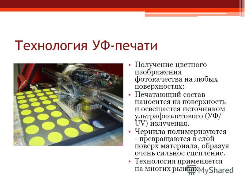 Технология УФ-печати Получение цветного изображения фотокачества на любых поверхностях: Печатающий состав наносится на поверхность и освещается источником ультрафиолетового (УФ/ UV) излучения. Чернила полимеризуются - превращаются в слой поверх матер