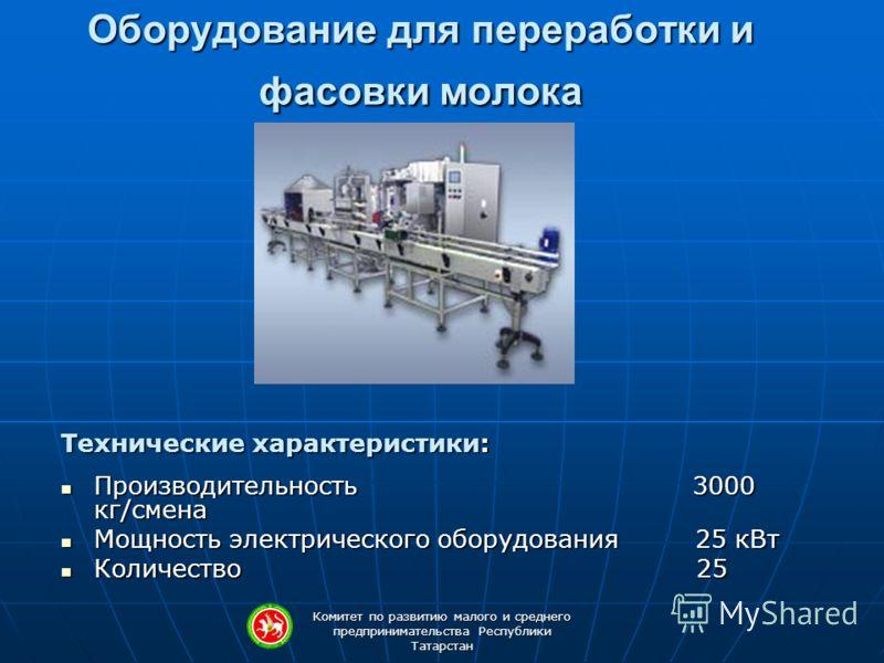 Комитет по развитию малого и среднего предпринимательства Республики Татарстан Оборудование для переработки и фасовки молока Технические характеристики: Производительность 3000 кг/смена Производительность 3000 кг/смена Мощность электрического оборудо