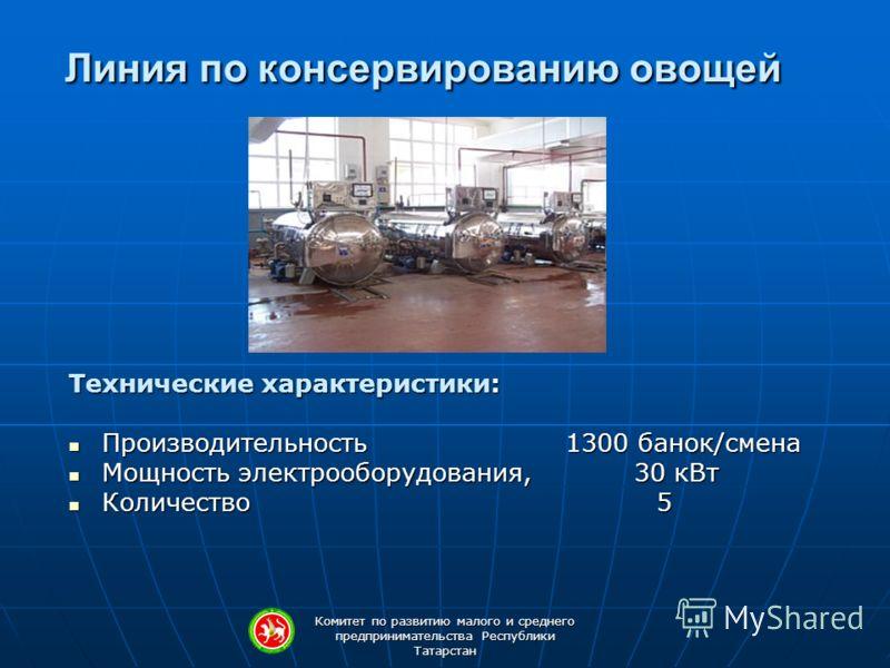 Комитет по развитию малого и среднего предпринимательства Республики Татарстан Линия по консервированию овощей Технические характеристики: Производительность 1300 банок/смена Производительность 1300 банок/смена Мощность электрооборудования, 30 кВт Мо