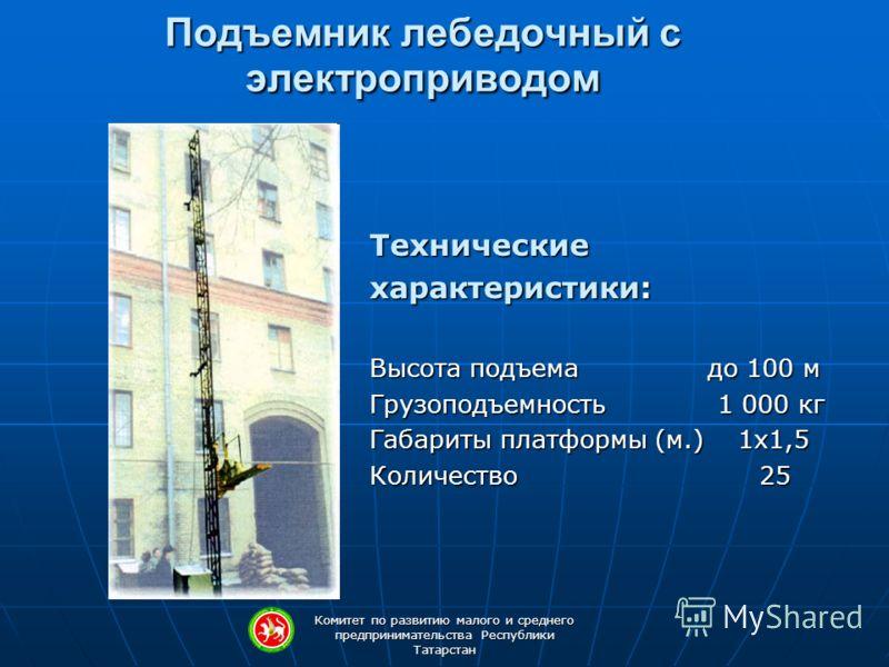 Комитет по развитию малого и среднего предпринимательства Республики Татарстан Подъемник лебедочный с электроприводом Технические характеристики: Высота подъема до 100 м Грузоподъемность 1 000 кг Габариты платформы (м.) 1х1,5 Количество 25