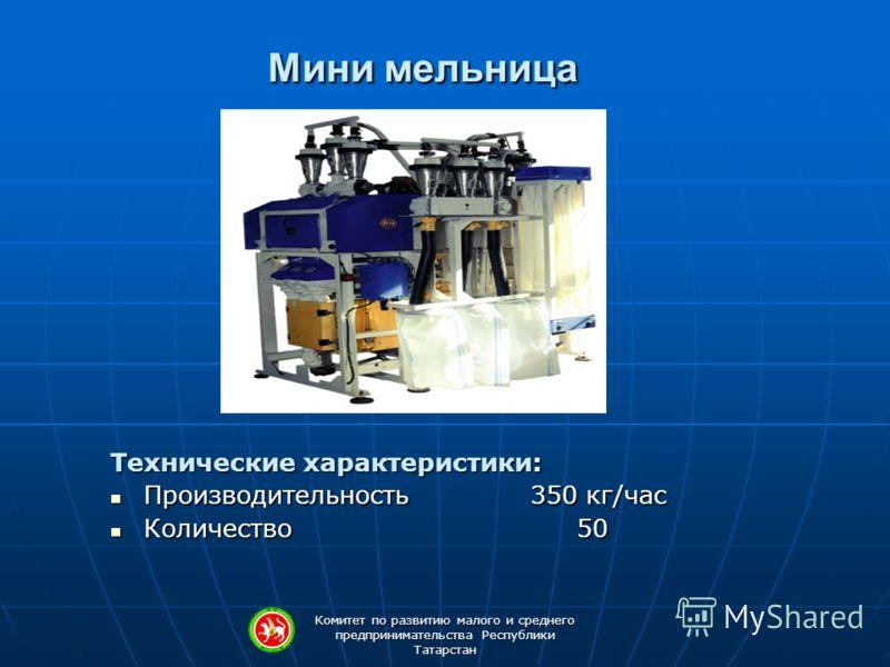 Комитет по развитию малого и среднего предпринимательства Республики Татарстан Мини мельница Технические характеристики: Производительность 350 кг/час Производительность 350 кг/час Количество 50 Количество 50