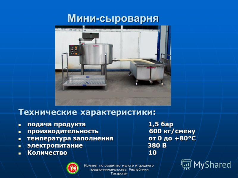 Комитет по развитию малого и среднего предпринимательства Республики Татарстан Мини-сыроварня Технические характеристики: подача продукта 1,5 бар подача продукта 1,5 бар производительность 600 кг/смену производительность 600 кг/смену температура запо