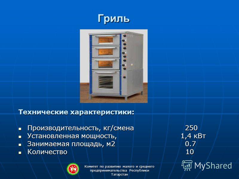 Комитет по развитию малого и среднего предпринимательства Республики Татарстан Гриль Технические характеристики: Производительность, кг/смена 250 Производительность, кг/смена 250 Установленная мощность, 1,4 кВт Установленная мощность, 1,4 кВт Занимае