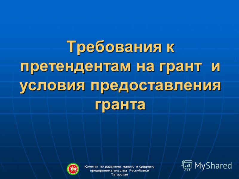 Комитет по развитию малого и среднего предпринимательства Республики Татарстан Требования к претендентам на грант и условия предоставления гранта