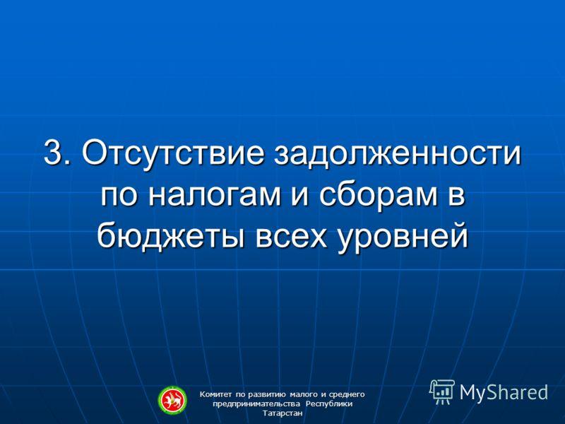 Комитет по развитию малого и среднего предпринимательства Республики Татарстан 3. Отсутствие задолженности по налогам и сборам в бюджеты всех уровней
