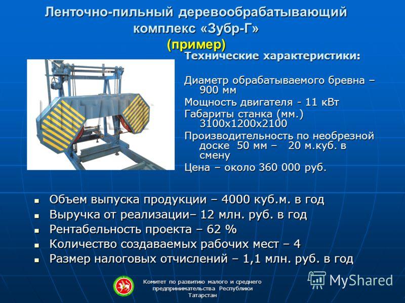 Комитет по развитию малого и среднего предпринимательства Республики Татарстан Ленточно-пильный деревообрабатывающий комплекс «Зубр-Г» (пример) Технические характеристики: Диаметр обрабатываемого бревна – 900 мм Мощность двигателя - 11 кВт Габариты с