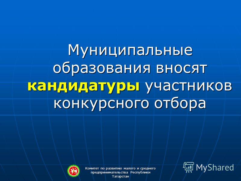 Комитет по развитию малого и среднего предпринимательства Республики Татарстан Муниципальные образования вносят кандидатуры участников конкурсного отбора
