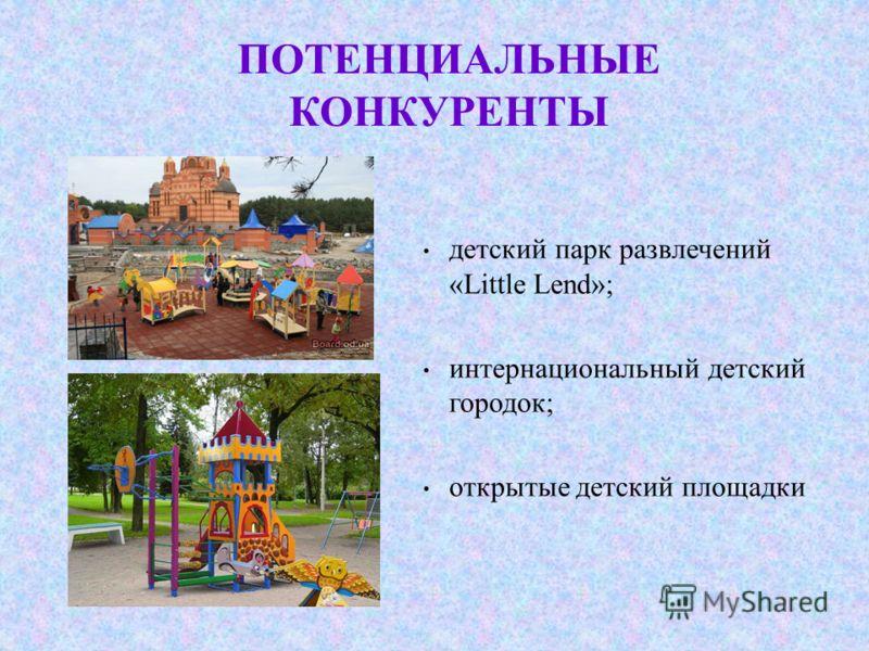 ПОТЕНЦИАЛЬНЫЕ КОНКУРЕНТЫ детский парк развлечений «Little Lend»; интернациональный детский городок; открытые детский площадки
