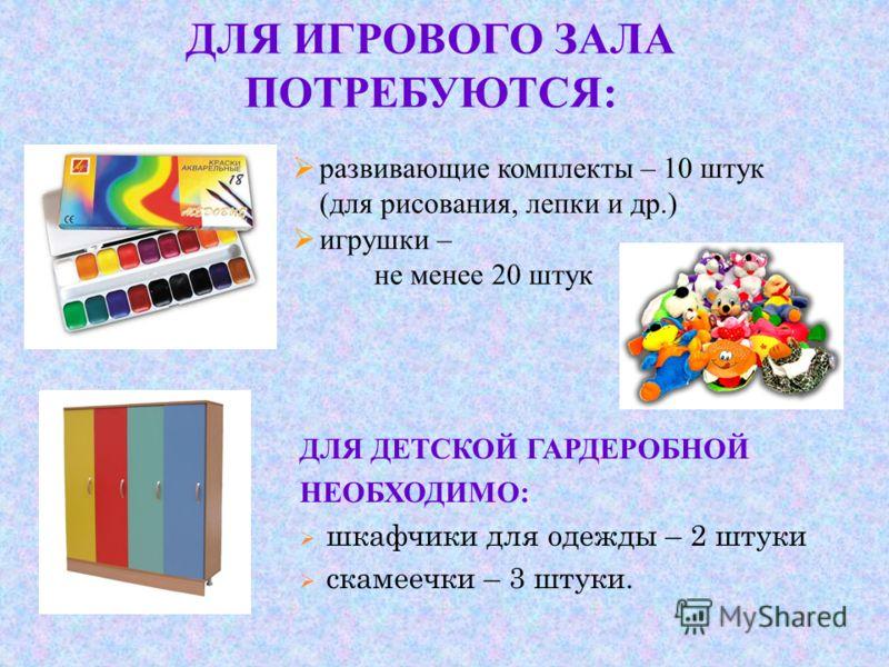 ДЛЯ ИГРОВОГО ЗАЛА ПОТРЕБУЮТСЯ: ДЛЯ ДЕТСКОЙ ГАРДЕРОБНОЙ НЕОБХОДИМО: шкафчики для одежды – 2 штуки скамеечки – 3 штуки. развивающие комплекты – 10 штук (для рисования, лепки и др.) игрушки – не менее 20 штук