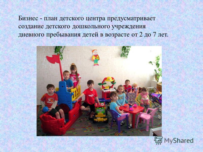 Бизнес - план детского центра предусматривает создание детского дошкольного учреждения дневного пребывания детей в возрасте от 2 до 7 лет.