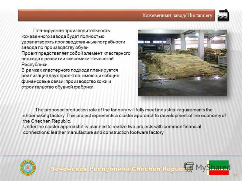 Кожевенный завод/The tannery 14 Планируемая производительность кожевенного завода будет полностью удовлетворять производственные потребности завода по производству обуви. Проект представляет собой элемент кластерного подхода в развитии экономики Чече