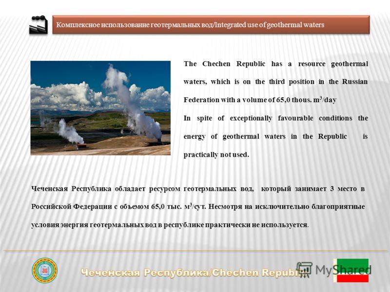 Комплексное использование геотермальных вод/Integrated use of geothermal waters Чеченская Республика обладает ресурсом геотермальных вод, который занимает 3 место в Российской Федерации с объемом 65,0 тыс. м 3 /сут. Несмотря на исключительно благопри