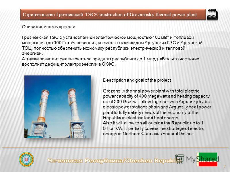 Строительство Грозненской ТЭС/Construction of Groznensky thermal power plant Описание и цель проекта Грозненская ТЭС с установленной электрической мощностью 400 мВт и тепловой мощностью до 300 Гкал/ч позволит, совместно с каскадом Аргунских ГЭС и Арг