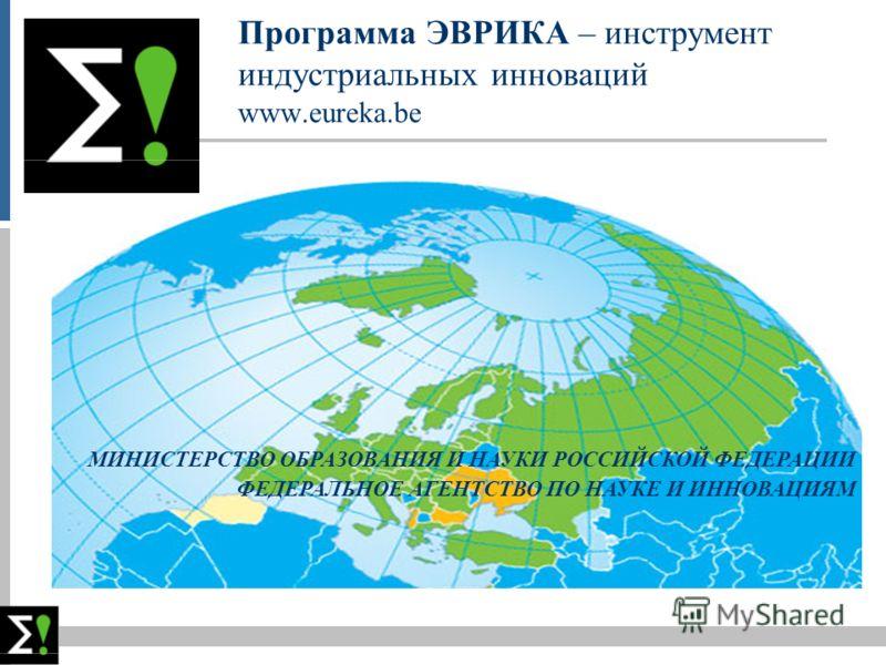 Программа ЭВРИКА – инструмент индустриальных инноваций www.eureka.be МИНИСТЕРСТВО ОБРАЗОВАНИЯ И НАУКИ РОССИЙСКОЙ ФЕДЕРАЦИИ ФЕДЕРАЛЬНОЕ АГЕНТСТВО ПО НАУКЕ И ИННОВАЦИЯМ