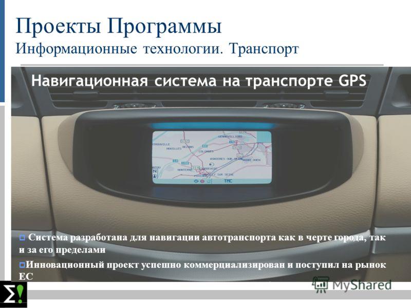 Проекты Программы Информационные технологии. Транспорт Навигационная система на транспорте GPS Система разработана для навигации автотранспорта как в черте города, так и за его пределами Инновационный проект успешно коммерциализирован и поступил на р