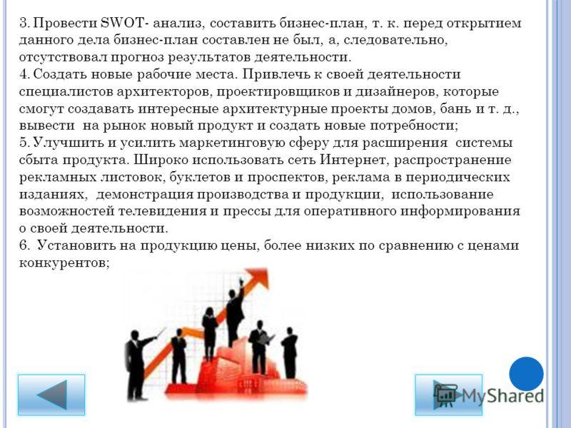 3.Провести SWOT- анализ, составить бизнес-план, т. к. перед открытием данного дела бизнес-план составлен не был, а, следовательно, отсутствовал прогноз результатов деятельности. 4.Создать новые рабочие места. Привлечь к своей деятельности специалисто